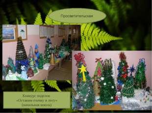 Просветительская Конкурс поделок «Оставим ёлочку в лесу» (начальная школа)