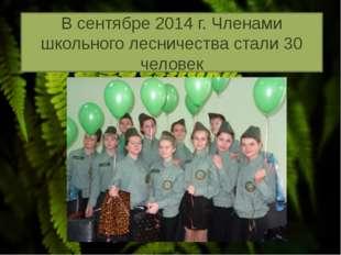 В сентябре 2014 г. Членами школьного лесничества стали 30 человек