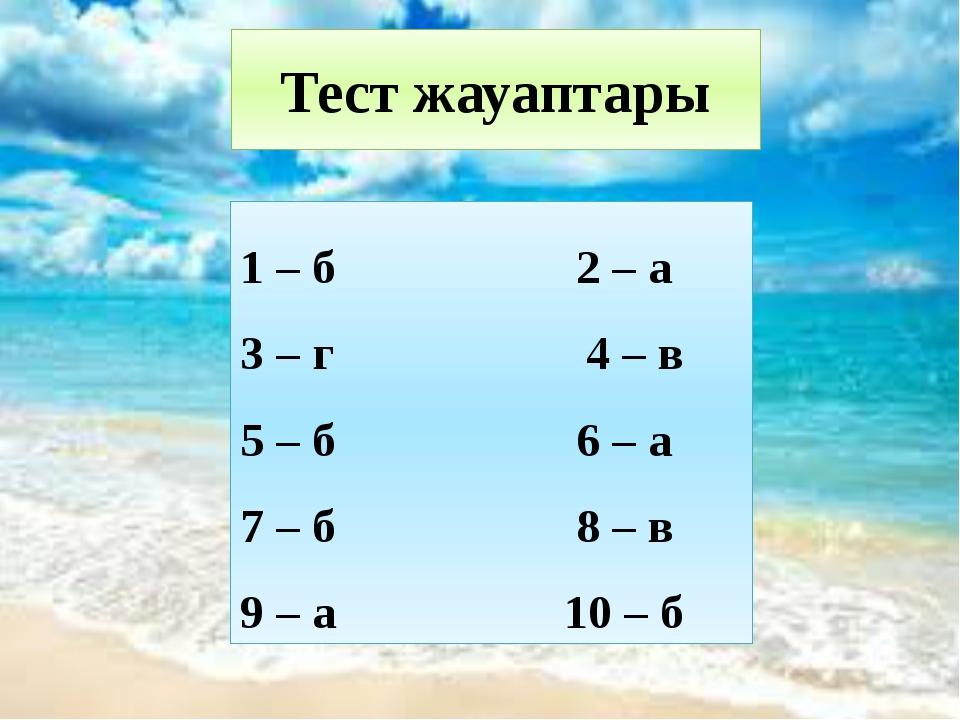 Тест жауаптары 1 – б 2 – а 3 – г 4 – в 5 – б 6 – а 7 – б 8 – в 9 – а 10 – б