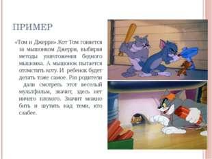 ПРИМЕР «Том и Джерри».Кот Том гоняется за мышонком Джерри, выбирая методы ун