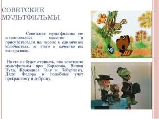 СОВЕТСКИЕ МУЛЬТФИЛЬМЫ Советские мультфильмы не штамповались массово и присутс