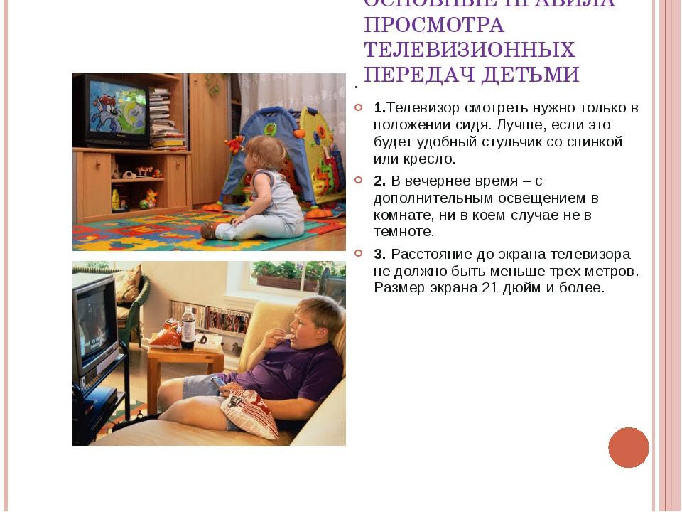 ОСНОВНЫЕ ПРАВИЛА ПРОСМОТРА ТЕЛЕВИЗИОННЫХ ПЕРЕДАЧ ДЕТЬМИ . 1.Телевизор смотрет...