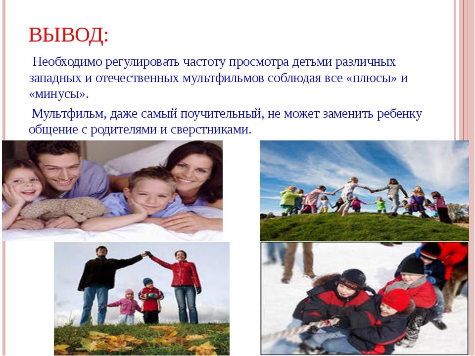 ВЫВОД: Необходимо регулировать частоту просмотра детьми различных западных и...
