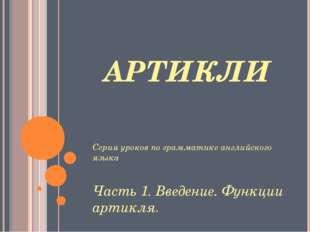 АРТИКЛИ Серия уроков по грамматике английского языка Часть 1. Введение. Функц