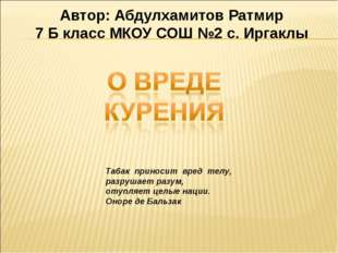 Автор: Абдулхамитов Ратмир 7 Б класс МКОУ СОШ №2 с. Иргаклы Табак приносит вр