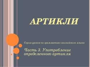 АРТИКЛИ Серия уроков по грамматике английского языка Часть 3. Употребление оп