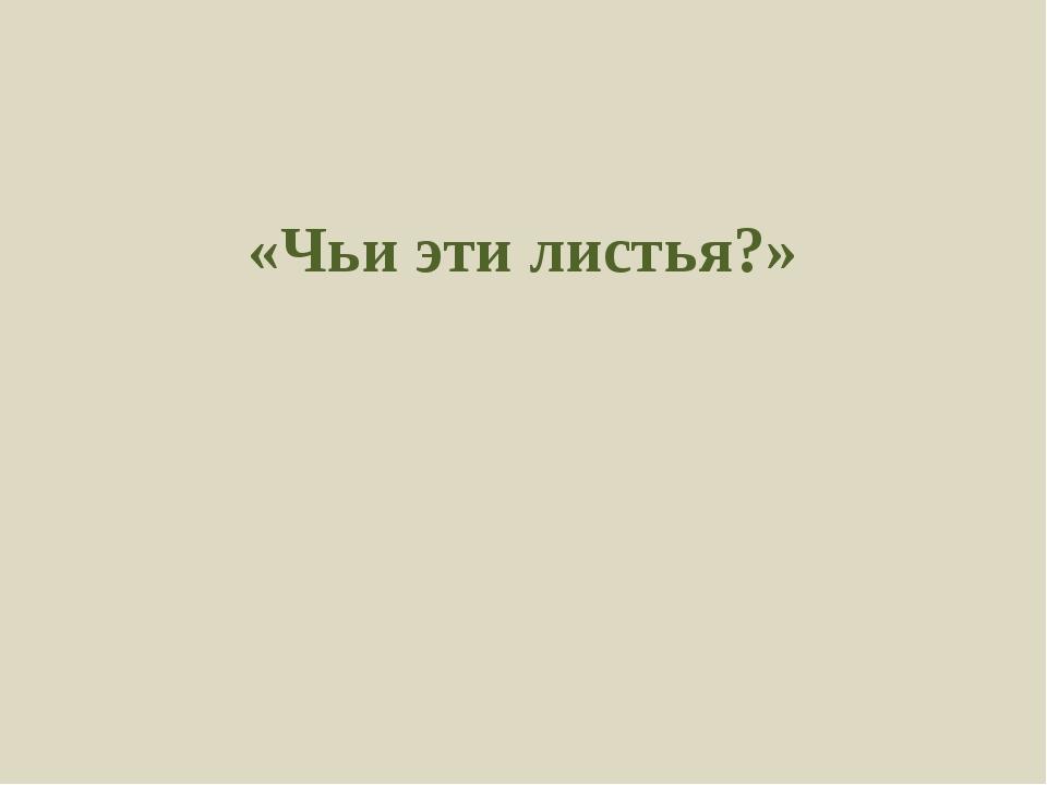«Чьи эти листья?»