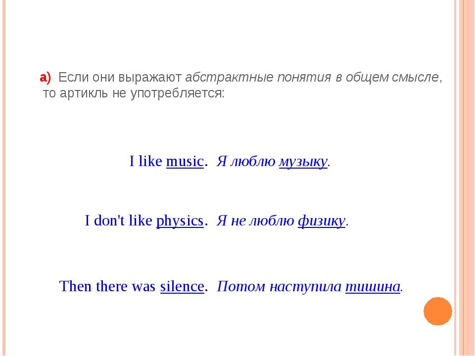 а) Если они выражают абстрактные понятия в общем смысле, то артикль не употр...