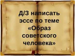Д/З написать эссе по теме «Образ советского человека»