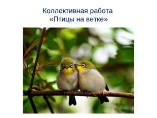Коллективная работа «Птицы на ветке»