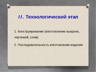 II. Технологический этап 1. Конструирование (изготовление выкроек, чертежей,