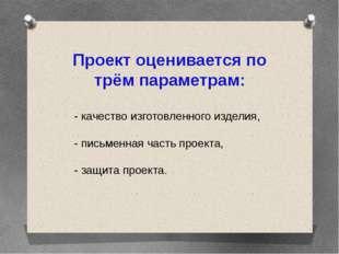 Проект оценивается по трём параметрам: - качество изготовленного изделия, - п