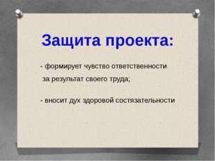 Защита проекта: - формирует чувство ответственности за результат своего труда