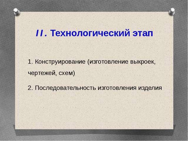 II. Технологический этап 1. Конструирование (изготовление выкроек, чертежей,...