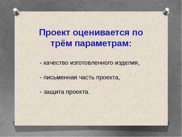 Проект оценивается по трём параметрам: - качество изготовленного изделия, - п...