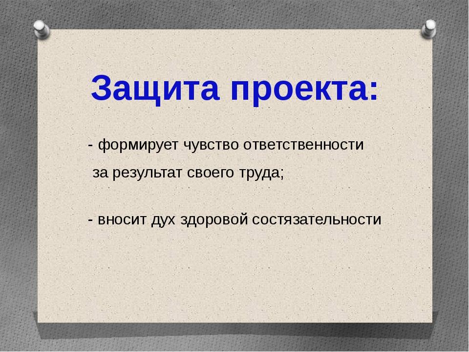 Защита проекта: - формирует чувство ответственности за результат своего труда...