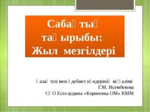 Сабақтың тақырыбы: Жыл мезгілдері Қазақ тілі мен әдебиет пәндерінің мұғалім