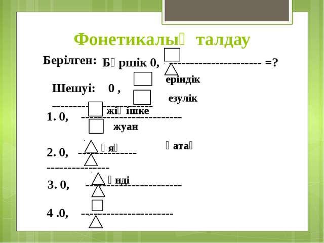 Фонетикалық талдау Берілген: Бүршік 0, ---------------------- =? Шешуі: 0 , -...