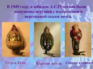 В 1949 году, к юбилею А.С.Пушкина были выпушены игрушки с изображением персо