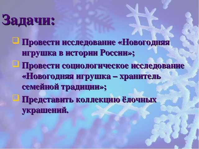 Задачи: Провести исследование «Новогодняя игрушка в истории России»; Провести...
