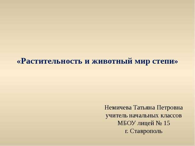 «Растительность и животный мир степи» Немичева Татьяна Петровна учитель начал...