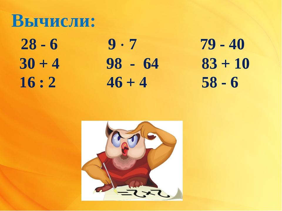 Вычисли: 28 - 6 9  7  79 - 40 30 + 4 98 - 64 83 + 10 16 : 2 46 + 4 58 - 6