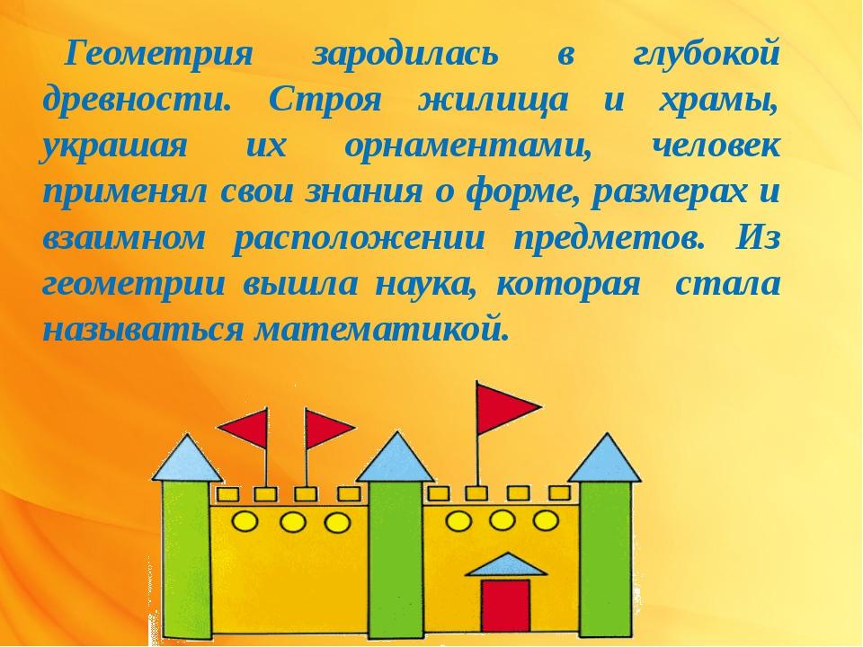 Геометрия зародилась в глубокой древности. Строя жилища и храмы, украшая их о...