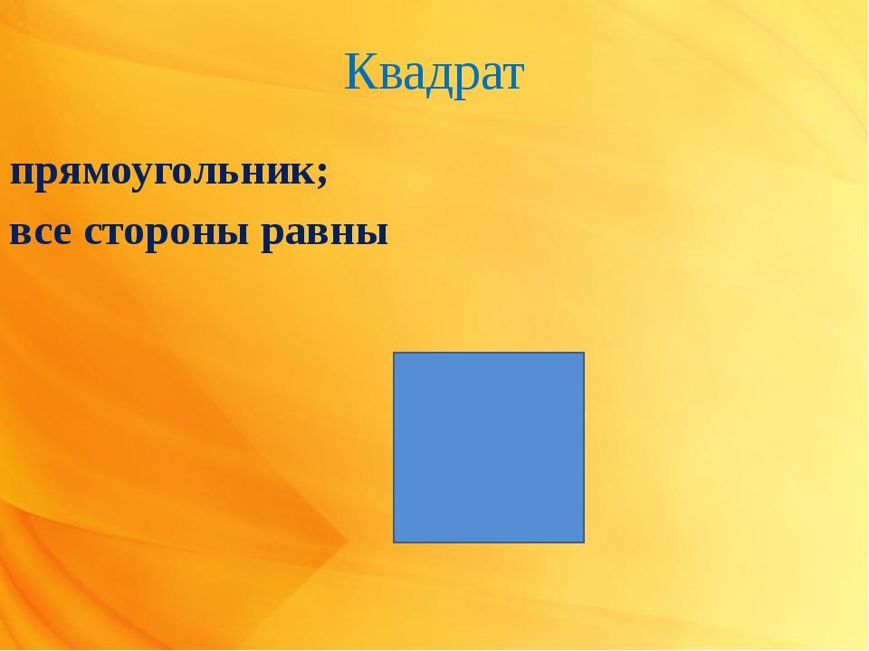 Квадрат прямоугольник; все стороны равны