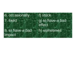 6. occasionallyf) stuck 7. fixedg) to have a bad effect 8. to have a bad im