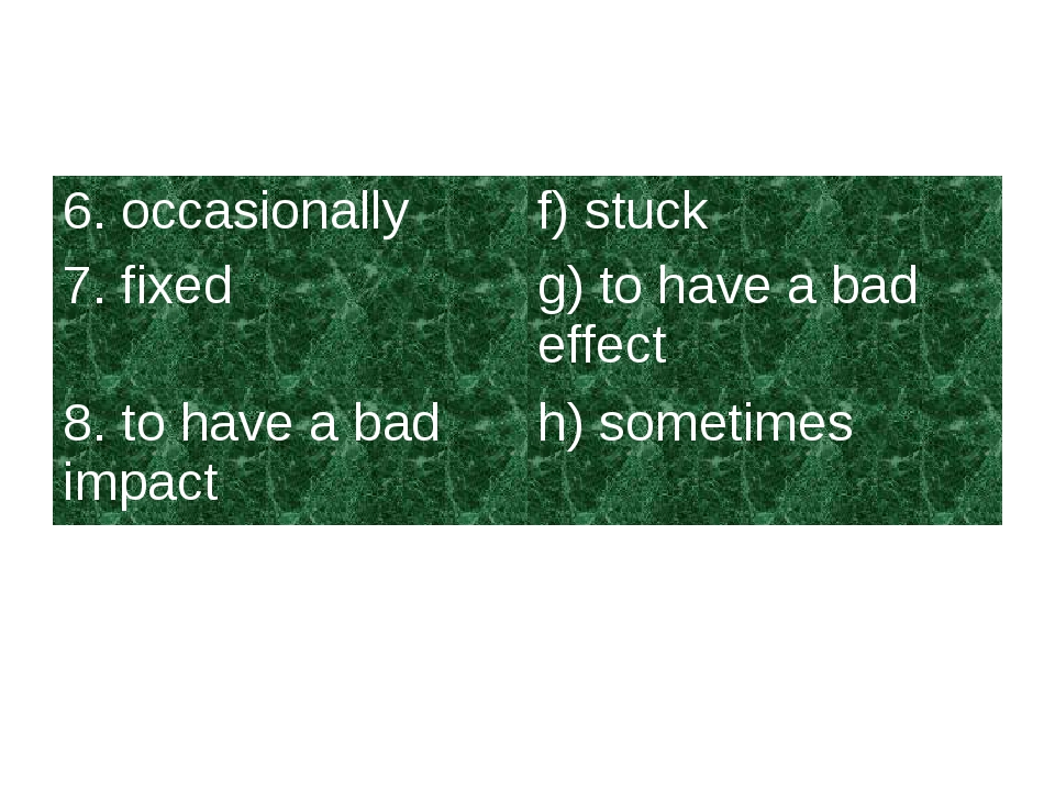 6. occasionallyf) stuck 7. fixedg) to have a bad effect 8. to have a bad im...