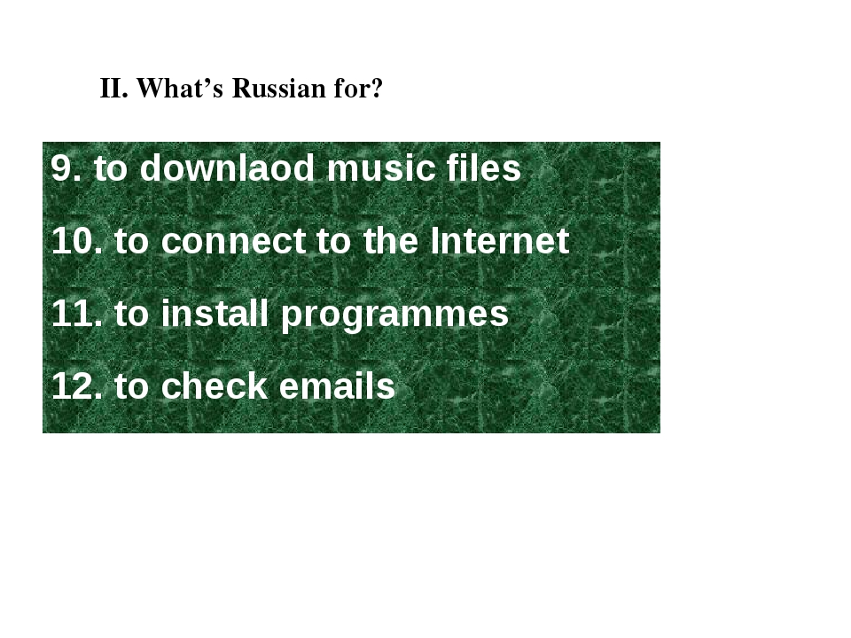 II. What's Russian for? 9. to downlaod music files 10. to connect to the Inte...