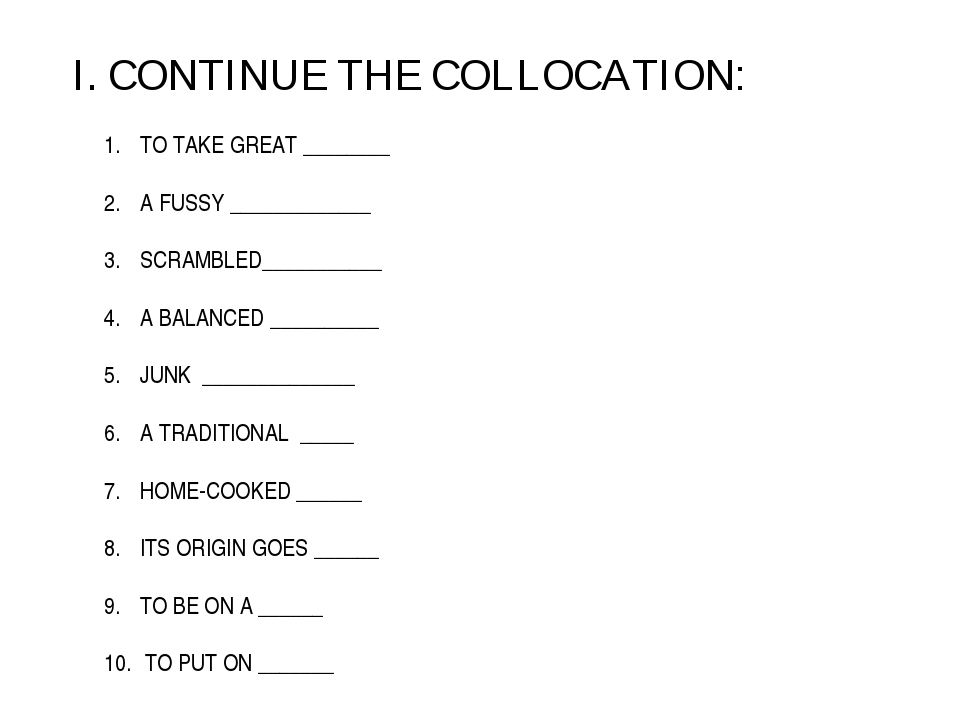 I. CONTINUE THE COLLOCATION: TO TAKE GREAT ________ A FUSSY _____________ SCR...