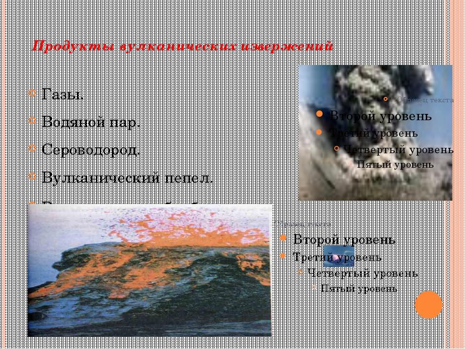 Продукты вулканических извержений Газы. Водяной пар. Сероводород. Вулканическ...