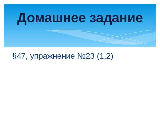 §47, упражнение №23 (1,2) Домашнее задание