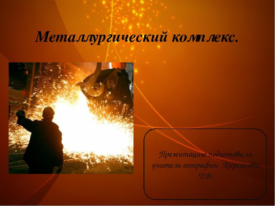 Металлургический комплекс. Презентацию подготовила учитель географии Кирсанов...