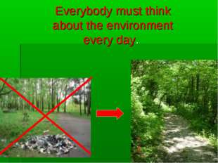 Everybody must think about the environment every day.
