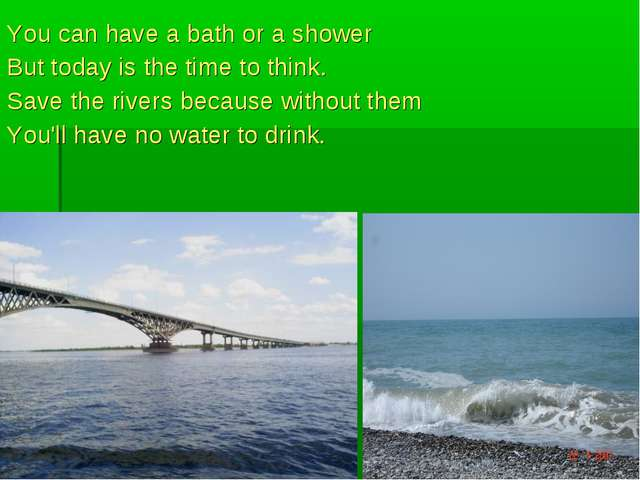 You can have a bath or a shower But today is the time to think. Save the rive...