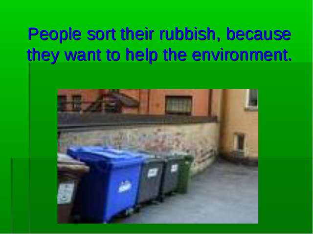 People sort their rubbish, because they want to help the environment.