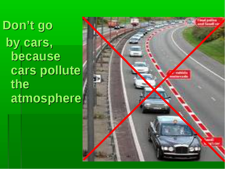 Don't go by cars, because cars pollute the atmosphere