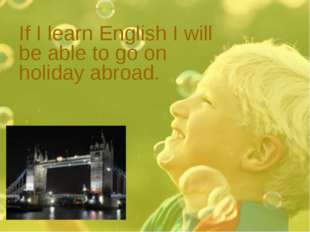 If I learn English I will be able to go on holiday abroad.