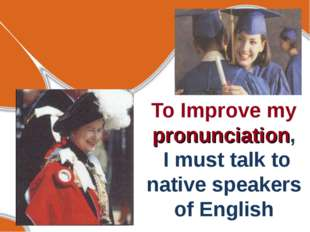 To Improve my pronunciation, I must talk to native speakers of English