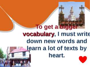 To get a bigger vocabulary, I must write down new words and learn a lot of te