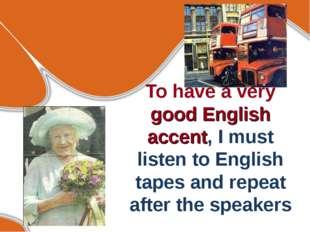 To have a very good English accent, I must listen to English tapes and repeat