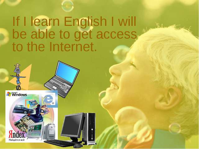 If I learn English I will be able to get access to the Internet.