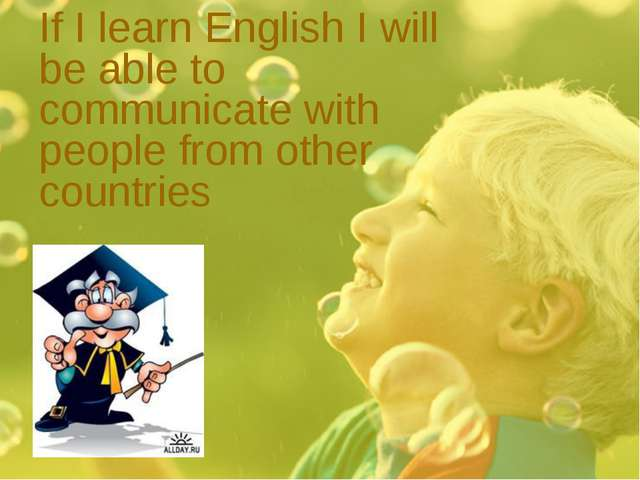 If I learn English I will be able to communicate with people from other count...