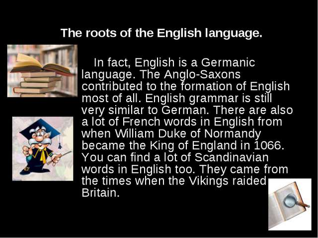 The roots of the English language. In fact, English is a Germanic language...
