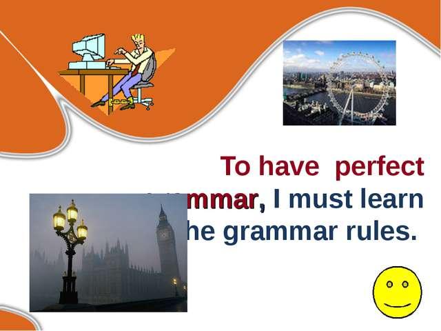 To have perfect grammar, I must learn all the grammar rules.