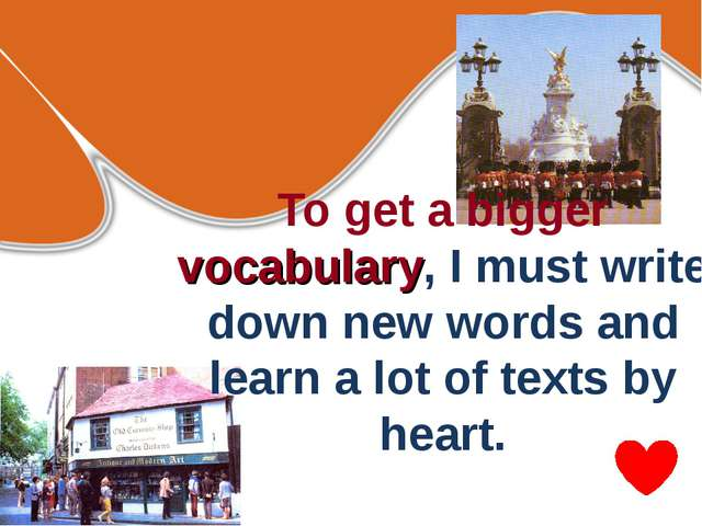 To get a bigger vocabulary, I must write down new words and learn a lot of te...