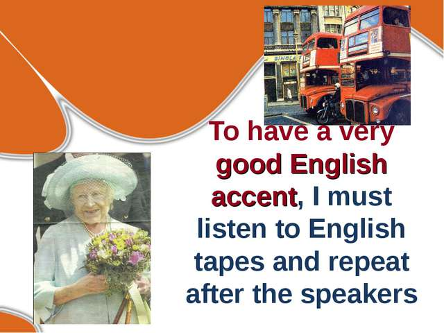 To have a very good English accent, I must listen to English tapes and repeat...
