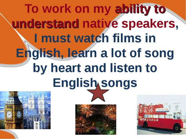 To work on my ability to understand native speakers, I must watch films in En...